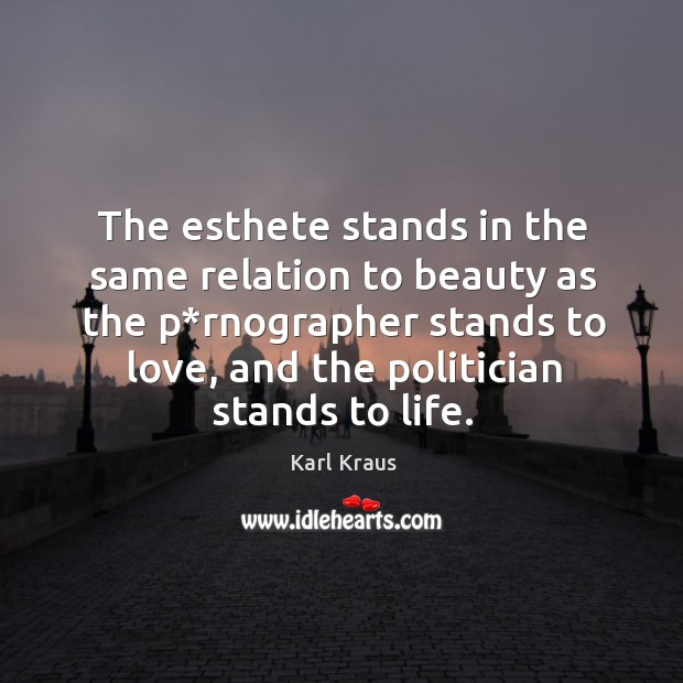Image, The esthete stands in the same relation to beauty as the p*rnographer stands to love, and the politician stands to life.