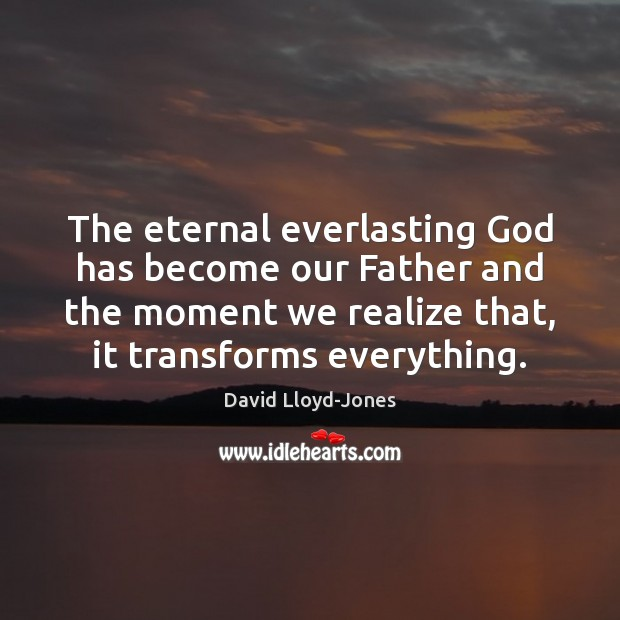 The eternal everlasting God has become our Father and the moment we David Lloyd-Jones Picture Quote