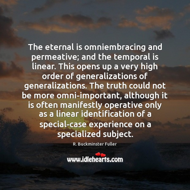The eternal is omniembracing and permeative; and the temporal is linear. This R. Buckminster Fuller Picture Quote
