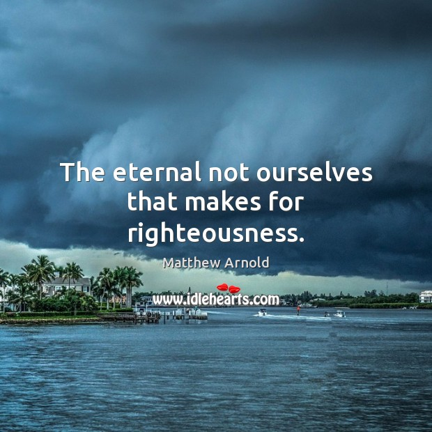 The eternal not ourselves that makes for righteousness. Matthew Arnold Picture Quote