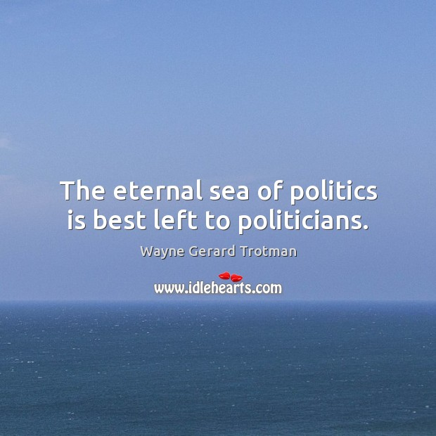 The eternal sea of politics is best left to politicians. Wayne Gerard Trotman Picture Quote
