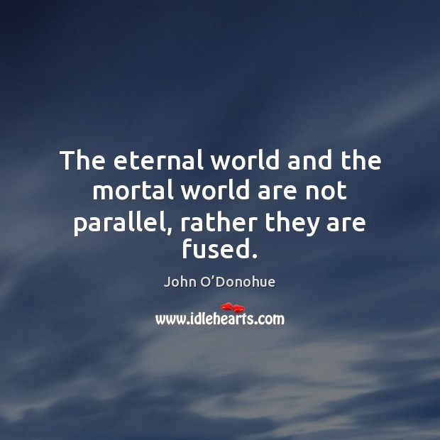 The eternal world and the mortal world are not parallel, rather they are fused. Image