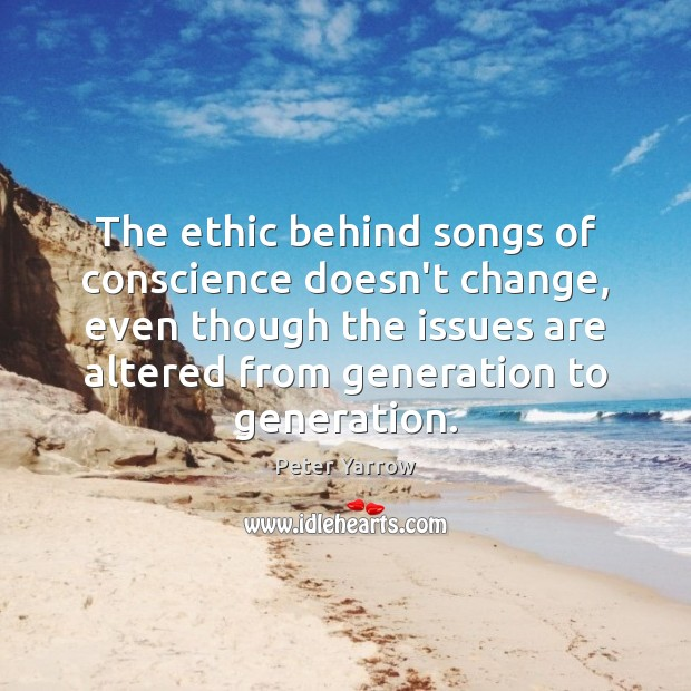 The ethic behind songs of conscience doesn't change, even though the issues Peter Yarrow Picture Quote