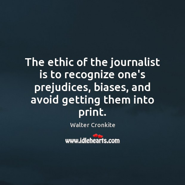 The ethic of the journalist is to recognize one's prejudices, biases, and Walter Cronkite Picture Quote