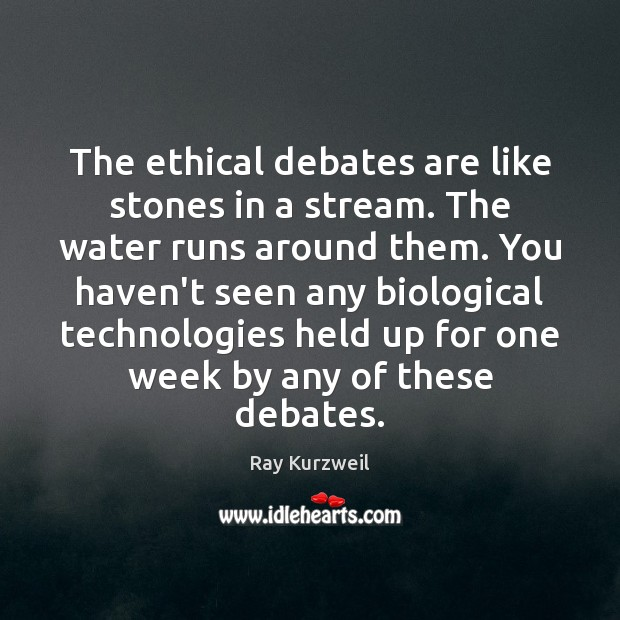 The ethical debates are like stones in a stream. The water runs Image