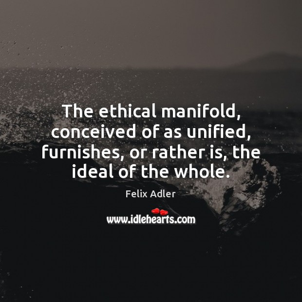 The ethical manifold, conceived of as unified, furnishes, or rather is, the Felix Adler Picture Quote