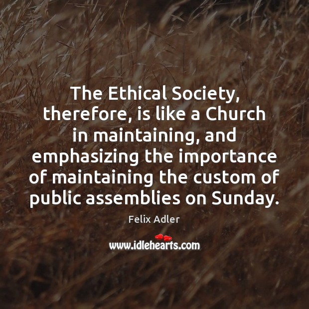 The Ethical Society, therefore, is like a Church in maintaining, and emphasizing Felix Adler Picture Quote
