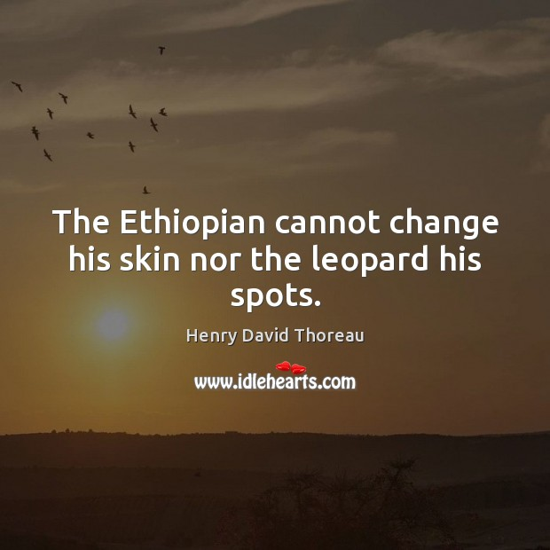 The Ethiopian cannot change his skin nor the leopard his spots. Image
