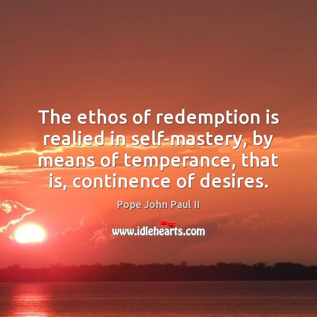 The ethos of redemption is realied in self-mastery, by means of temperance, Image