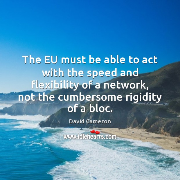 The EU must be able to act with the speed and flexibility David Cameron Picture Quote