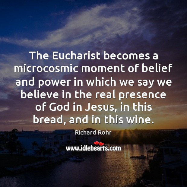 The Eucharist becomes a microcosmic moment of belief and power in which Richard Rohr Picture Quote