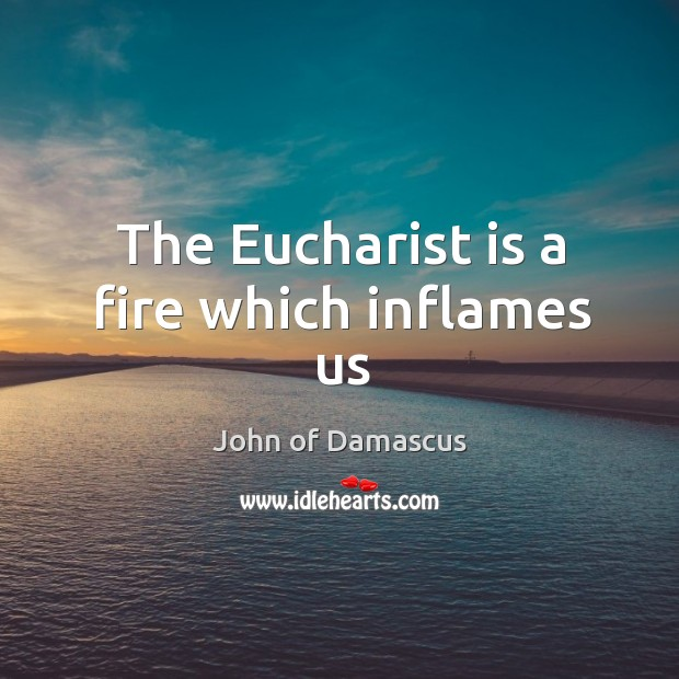 The Eucharist is a fire which inflames us John of Damascus Picture Quote