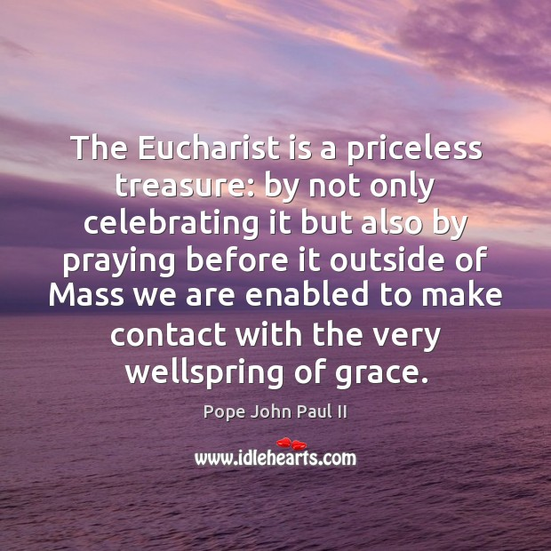 The Eucharist is a priceless treasure: by not only celebrating it but Pope John Paul II Picture Quote