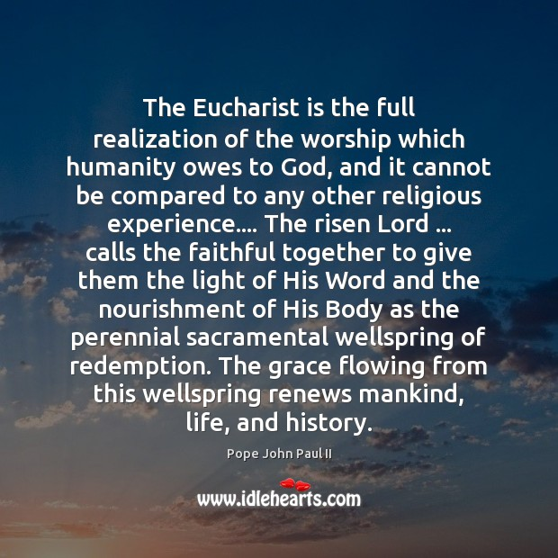 The Eucharist is the full realization of the worship which humanity owes Pope John Paul II Picture Quote
