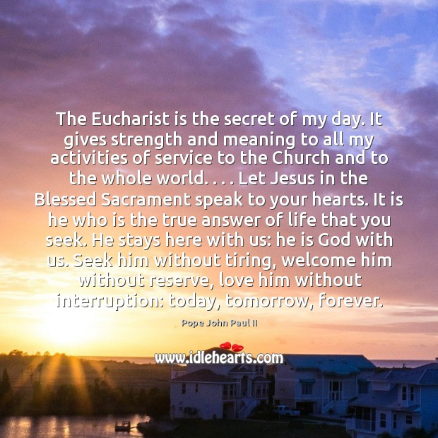 The Eucharist is the secret of my day. It gives strength and Pope John Paul II Picture Quote