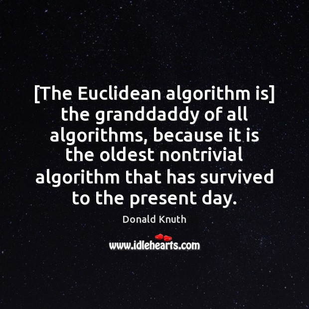 [The Euclidean algorithm is] the granddaddy of all algorithms, because it is Donald Knuth Picture Quote
