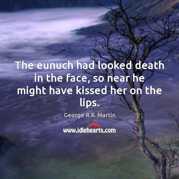 The eunuch had looked death in the face, so near he might have kissed her on the lips. George R.R. Martin Picture Quote