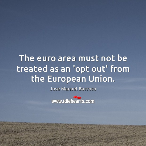 The euro area must not be treated as an 'opt out' from the European Union. Image