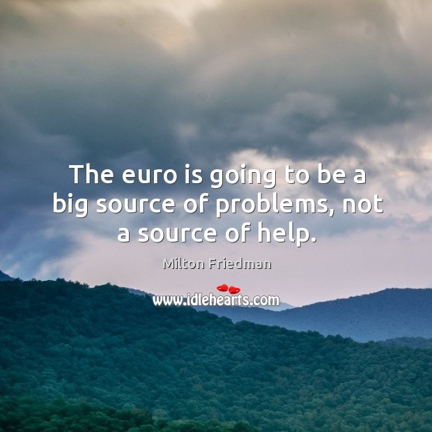 The euro is going to be a big source of problems, not a source of help. Image
