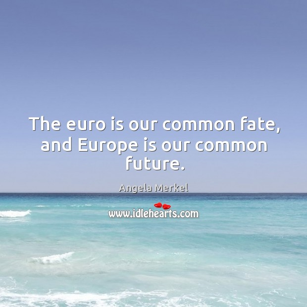 The euro is our common fate, and europe is our common future. Image
