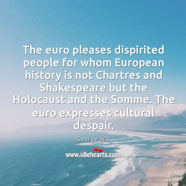 The euro pleases dispirited people for whom European history is not Chartres Image