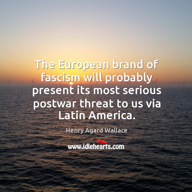The european brand of fascism will probably present its most serious postwar threat to us via latin america. Image