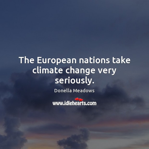 The European nations take climate change very seriously. Donella Meadows Picture Quote