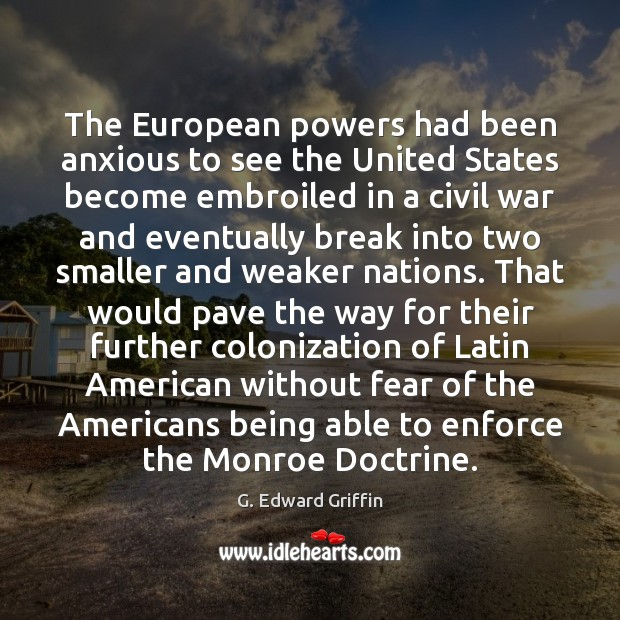 The European powers had been anxious to see the United States become G. Edward Griffin Picture Quote