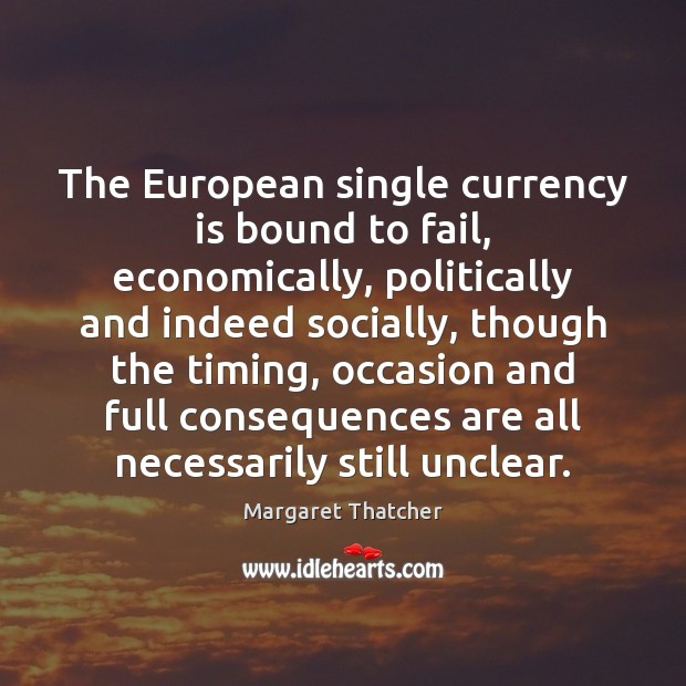 The European single currency is bound to fail, economically, politically and indeed Image