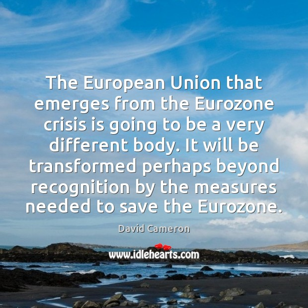 The European Union that emerges from the Eurozone crisis is going to David Cameron Picture Quote