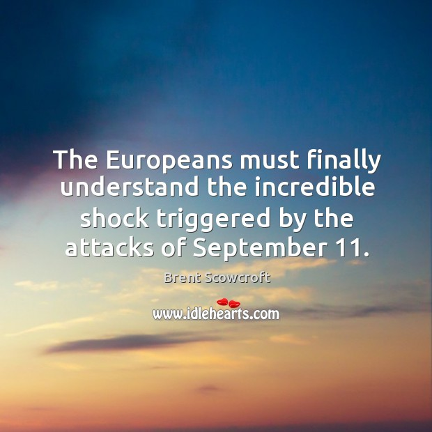 The europeans must finally understand the incredible shock triggered by the attacks of september 11. Brent Scowcroft Picture Quote