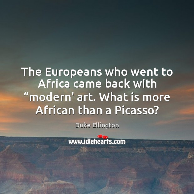 "The Europeans who went to Africa came back with ""modern' art. What Image"