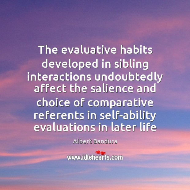 The evaluative habits developed in sibling interactions undoubtedly affect the salience and Albert Bandura Picture Quote