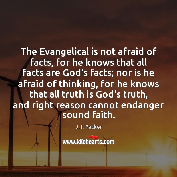 The Evangelical is not afraid of facts, for he knows that all J. I. Packer Picture Quote