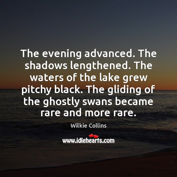 The evening advanced. The shadows lengthened. The waters of the lake grew Wilkie Collins Picture Quote