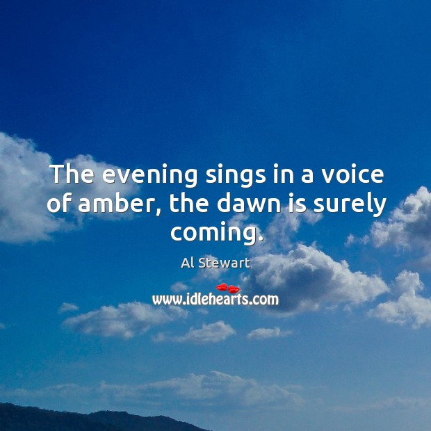 Image, The evening sings in a voice of amber, the dawn is surely coming.