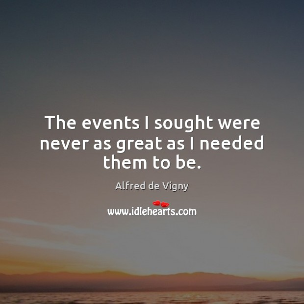 The events I sought were never as great as I needed them to be. Alfred de Vigny Picture Quote