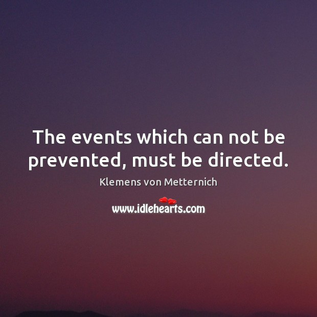 The events which can not be prevented, must be directed. Klemens von Metternich Picture Quote