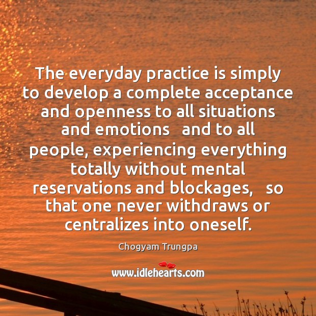 The everyday practice is simply to develop a complete acceptance and openness Image