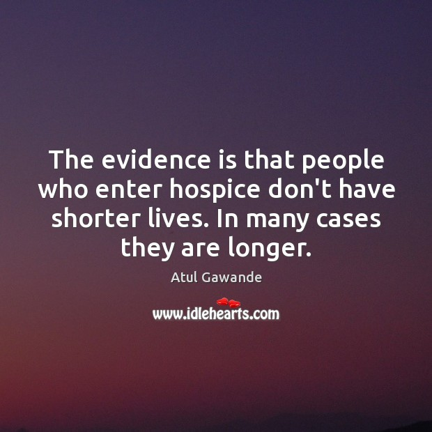 The evidence is that people who enter hospice don't have shorter lives. Atul Gawande Picture Quote