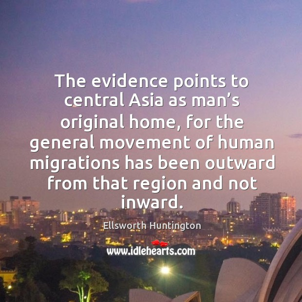 The evidence points to central asia as man's original home Ellsworth Huntington Picture Quote