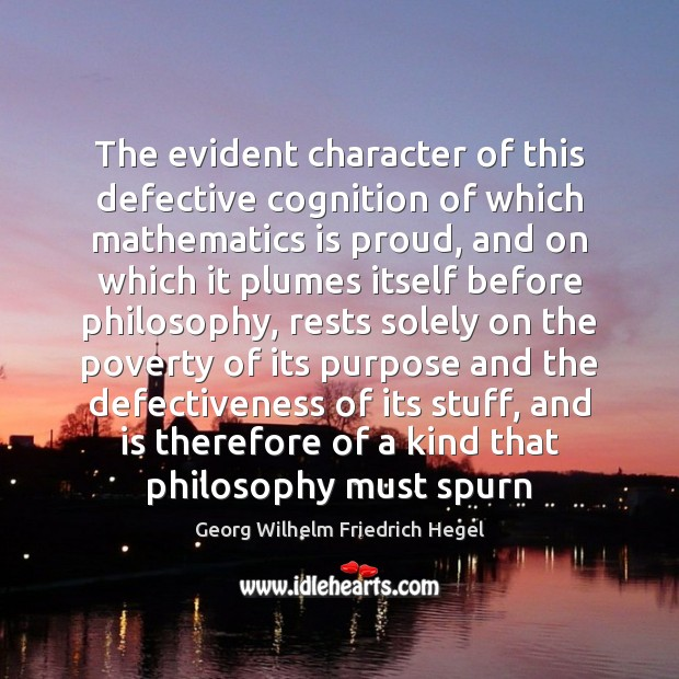 The evident character of this defective cognition of which mathematics is proud, Georg Wilhelm Friedrich Hegel Picture Quote