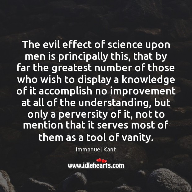 The evil effect of science upon men is principally this, that by Immanuel Kant Picture Quote