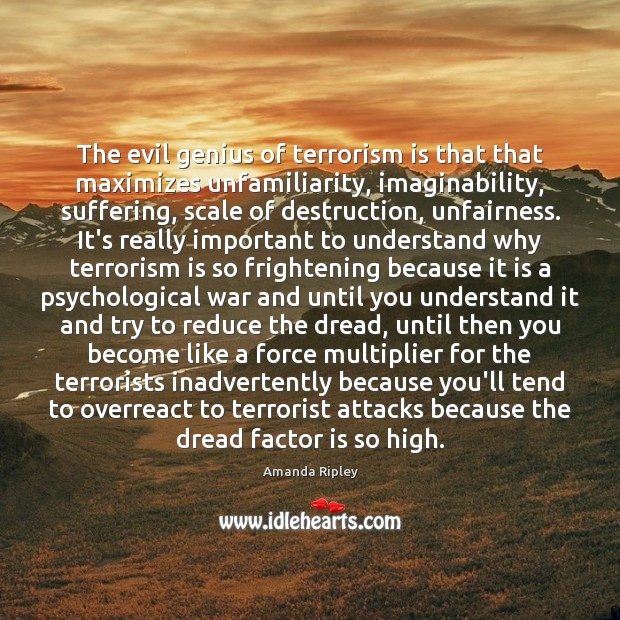 Image, The evil genius of terrorism is that that maximizes unfamiliarity, imaginability, suffering,