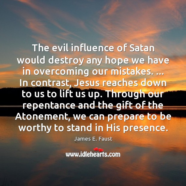 The evil influence of Satan would destroy any hope we have in James E. Faust Picture Quote
