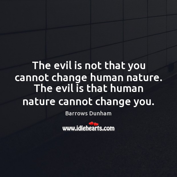 Image, The evil is not that you cannot change human nature. The evil