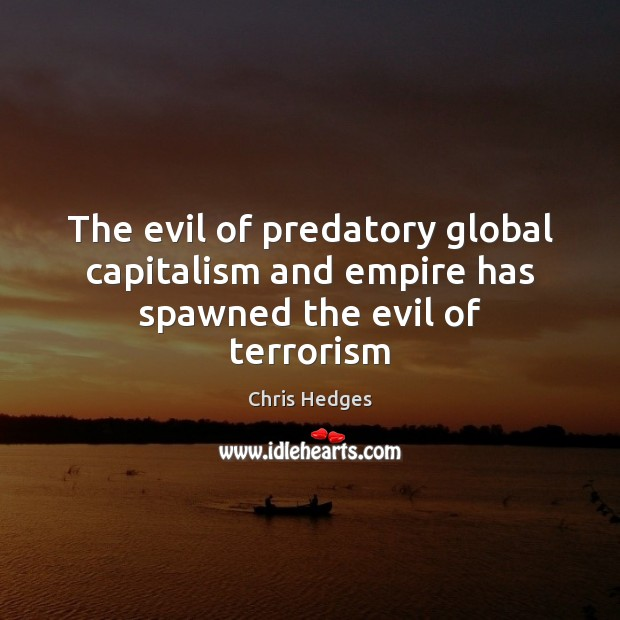 The evil of predatory global capitalism and empire has spawned the evil of terrorism Image