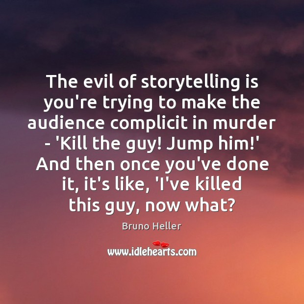Image, The evil of storytelling is you're trying to make the audience complicit