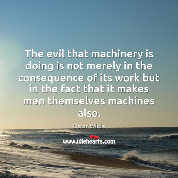 The evil that machinery is doing is not merely in the consequence Image
