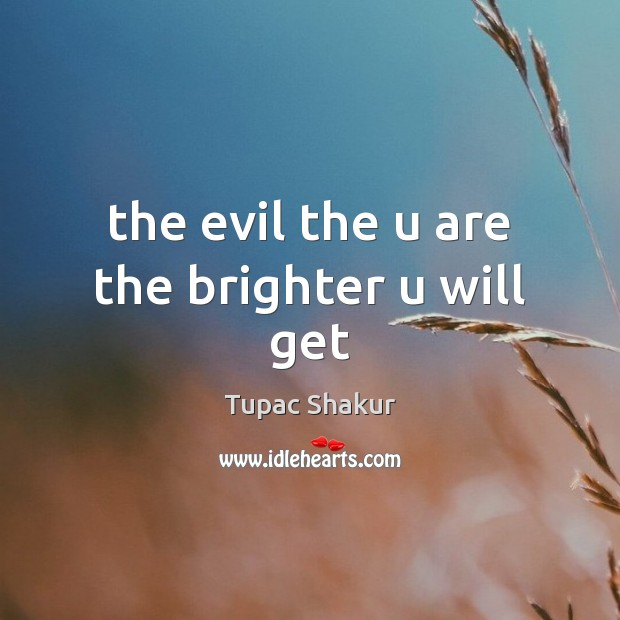 The evil the u are the brighter u will get Tupac Shakur Picture Quote